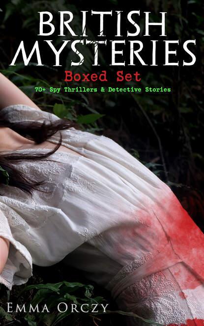 Emma Orczy BRITISH MYSTERIES Boxed Set: 70+ Spy Thrillers & Detective Stories j s fletcher british mysteries boxed set 40 thriller classics detective novels