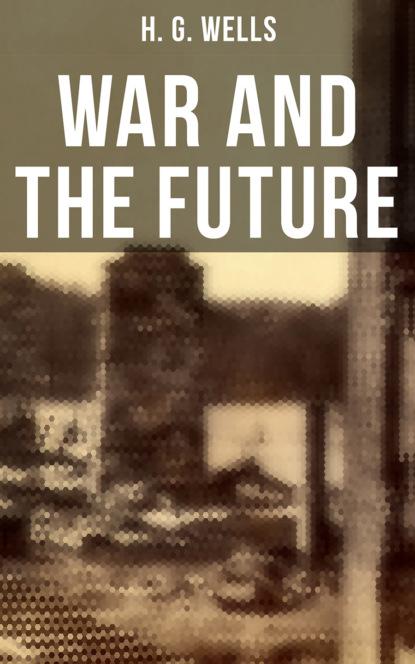 H. G. Wells WAR AND THE FUTURE недорого