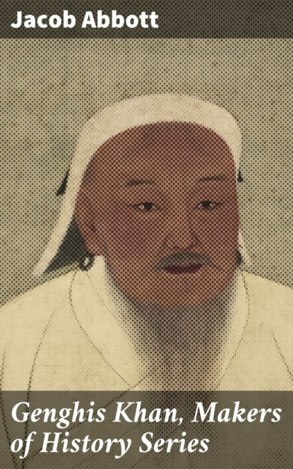 Jacob Abbott Genghis Khan, Makers of History Series abbott jacob genghis khan makers of history series