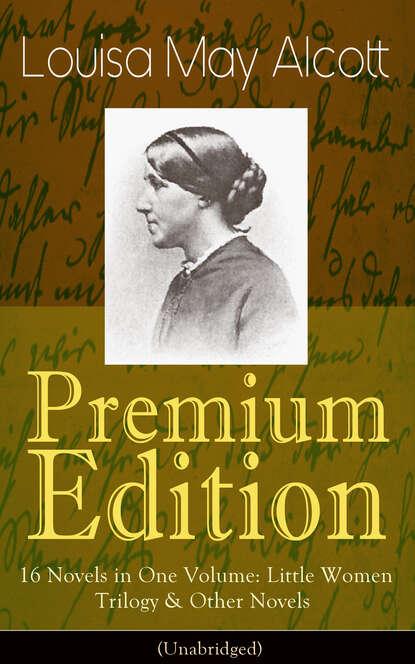 Луиза Мэй Олкотт Louisa May Alcott Premium Edition - 16 Novels in One Volume: Little Women Trilogy & Other Novels (Illustrated) луиза мэй олкотт louisa may alcott little women little men