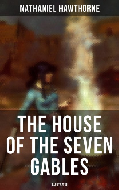 Nathaniel Hawthorne The House of the Seven Gables (Illustrated) nathaniel hawthorne the house of the seven gables illustrated