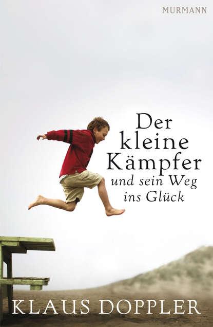 Klaus Doppler Der kleine Kämpfer und sein Weg ins Glück hedwig munck der kleine könig ab ins bett