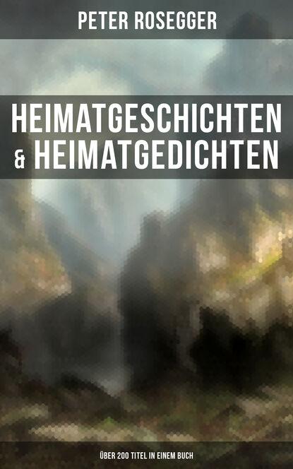 Peter Rosegger Heimatgeschichten & Heimatgedichten von Peter Rosegger (Über 200 Titel in einem Buch) adelbert von chamisso peter schlemihl