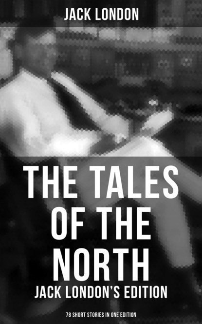 Jack London The Tales of the North: Jack London's Edition - 78 Short Stories in One Edition недорого