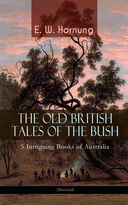 E. W. Hornung THE OLD BRITISH TALES OF THE BUSH – 5 Intriguing Books of Australia (Illustrated) hornung e w the young guard