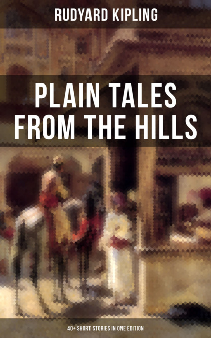 Редьярд Джозеф Киплинг PLAIN TALES FROM THE HILLS (40+ Short Stories in One Edition) редьярд джозеф киплинг the new army in training