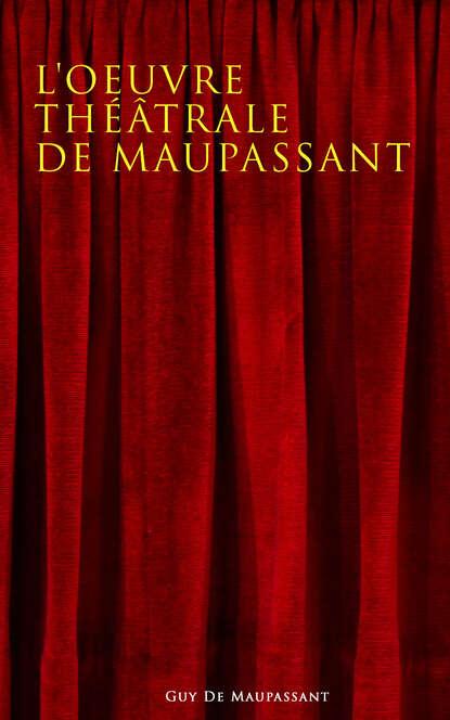 Guy de Maupassant L'oeuvre théâtrale de Maupassant guy de maupassant dos leben fun a froy une vie roman