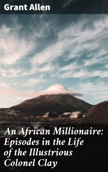 Allen Grant An African Millionaire: Episodes in the Life of the Illustrious Colonel Clay allen grant an african millionaire