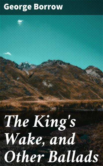 Фото - Borrow George The King's Wake, and Other Ballads borrow george tord of hafsborough and other ballads