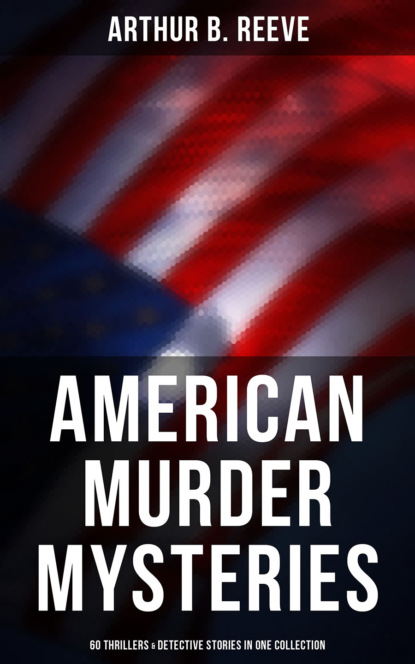 Arthur B. Reeve American Murder Mysteries: 60 Thrillers & Detective Stories in One Collection