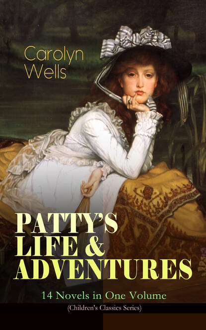 Carolyn Wells PATTY'S LIFE & ADVENTURES – 14 Novels in One Volume (Children's Classics Series) carolyn wells the greatest novels of carolyn wells – 50 titles in one volume illustrated edition