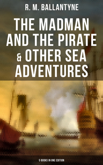 R. M. Ballantyne The Madman and the Pirate & Other Sea Adventures - 5 Books in One Edition the pirate and the pagan