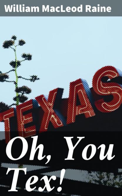 Фото - William MacLeod Raine Oh, You Tex! william macleod raine long texan