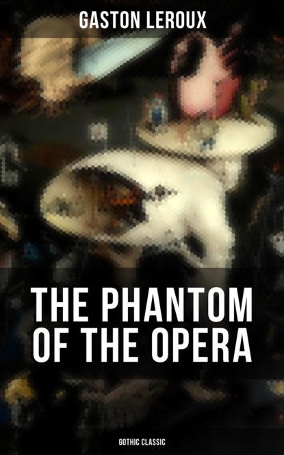 Гастон Леру THE PHANTOM OF THE OPERA (Gothic Classic) gaston leroux the phantom of the opera annotated