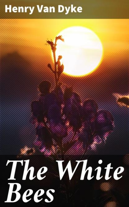 Фото - Henry Van Dyke The White Bees henry van dyke the house of rimmon