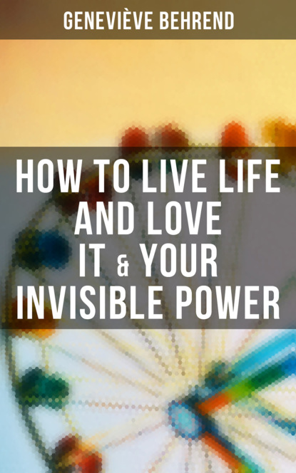 Фото - Geneviève Behrend How to Live Life and Love it & Your Invisible Power michelle inc steven unlock the secret to manifesting your desires and living in abundance the power of visualization