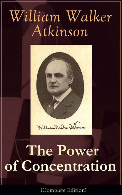 William Walker Atkinson The Power of Concentration (Complete Edition): Life lessons and concentration exercises: Learn how to develop and improve the invaluable power of concentration theron dumont the power of concentration