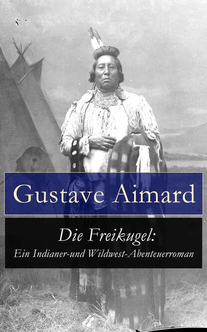 Gustave Aimard Die Freikugel: Ein Indianer-und Wildwest-Abenteuerroman 33 bogen und ein teehaus