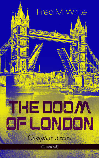Fred M. White THE DOOM OF LONDON - Complete Series (Illustrated) fred m white the greatest works of fred m white 315 titles in one illustrated edition