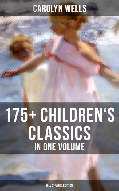 Carolyn Wells CAROLYN WELLS: 175+ Children's Classics in One Volume (Illustrated Edition) wells carolyn the jingle book