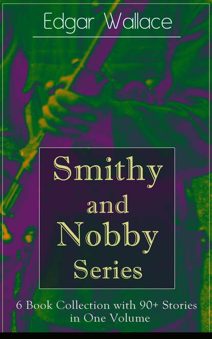 Edgar Wallace Smithy and Nobby Series: 6 Book Collection with 90+ Stories in One Volume edgar wallace 90 crime novels complete collection