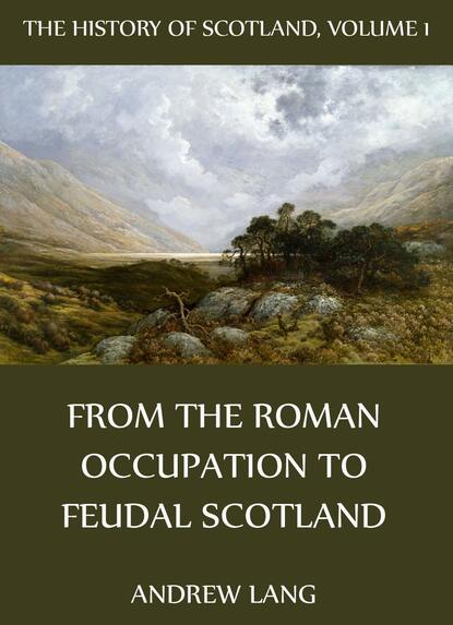 Andrew Lang The History Of Scotland - Volume 1: From The Roman Occupation To Feudal Scotland andrew lang the history of scotland volume 12 from jacobite leaders to the end of jacobitism