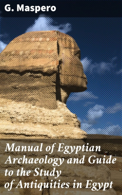 G. Maspero Manual of Egyptian Archaeology and Guide to the Study of Antiquities in Egypt antiquities
