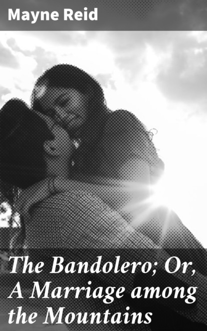 The Bandolero; Or, A Marriage among the Mountains
