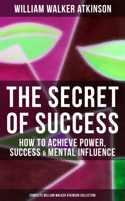 William Walker Atkinson THE SECRET OF SUCCESS: How to Achieve Power, Success & Mental Influence (Complete William Walker Atkinson Collection) atkinson william walker the psychology of salesmanship