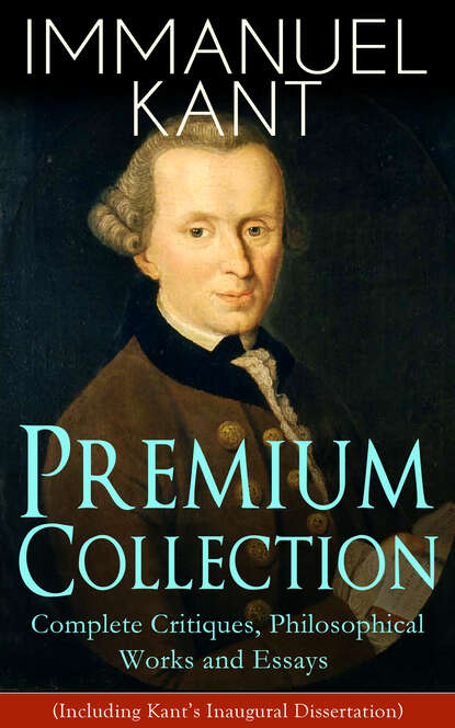 Immanuel Kant IMMANUEL KANT Premium Collection: Complete Critiques, Philosophical Works and Essays (Including Kant's Inaugural Dissertation) immanuel kant immanuel kant philosophical books critiques
