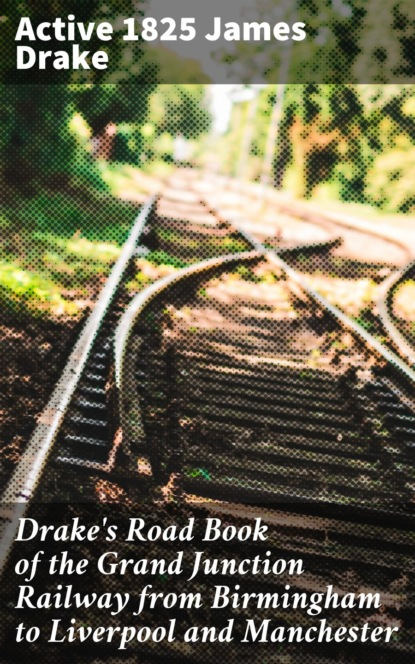 active 1825 James Drake Drake's Road Book of the Grand Junction Railway from Birmingham to Liverpool and Manchester the hunna birmingham