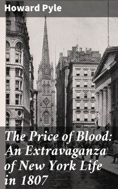 Говард Пайл The Price of Blood: An Extravaganza of New York Life in 1807 radclyffe price of honor