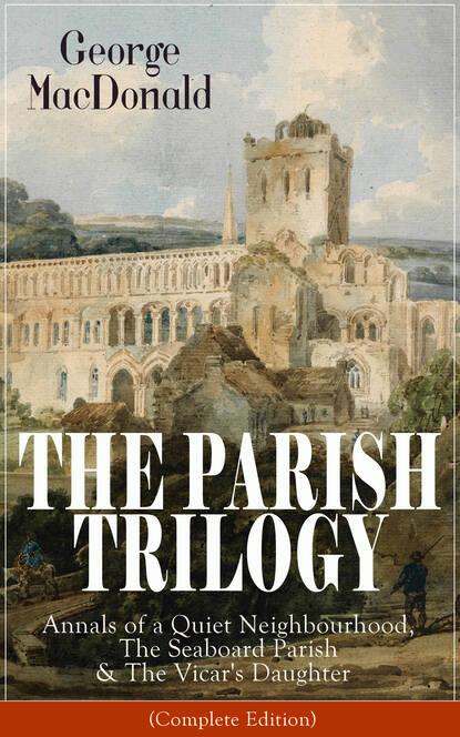 George MacDonald THE PARISH TRILOGY: Annals of a Quiet Neighbourhood, The Seaboard Parish & The Vicar's Daughter