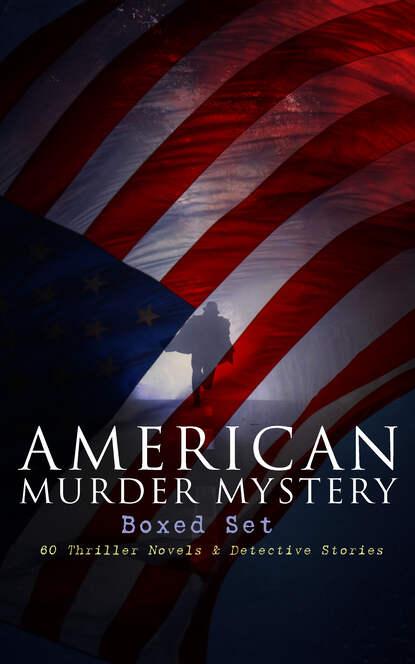Arthur B. Reeve AMERICAN MURDER MYSTERY Boxed Set: 60 Thriller Novels & Detective Stories j s fletcher british mysteries boxed set 40 thriller classics detective novels