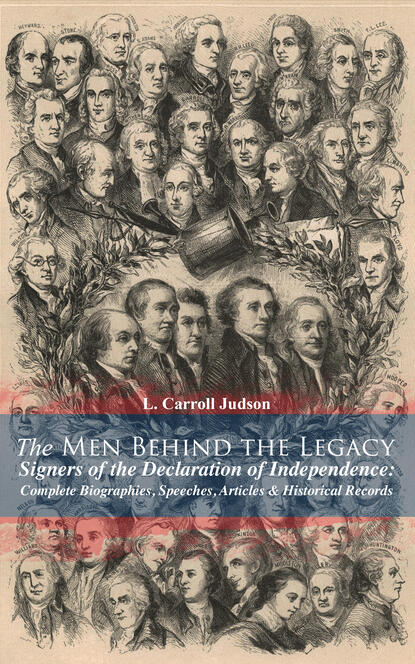 L. Carroll Judson The Men Behind the Legacy - Signers of the Declaration of Independence: Complete Biographies, Speeches, Articles & Historical Records charles augustus goodrich the true life stories of the declaration of independence signers