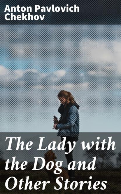 Фото - Anton Pavlovich Chekhov The Lady with the Dog and Other Stories anton pavlovich chekhov the wife and other stories