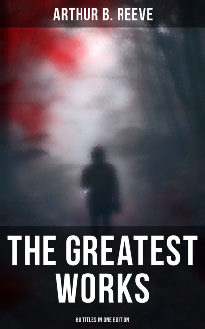 Arthur B. Reeve The Greatest Works of Arthur B. Reeve - 60 Titles in One Edition