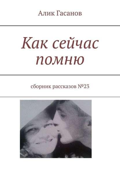 Фото - Алик Гасанов Как сейчас помню. Сборник рассказов№23 алик гасанов как мы с