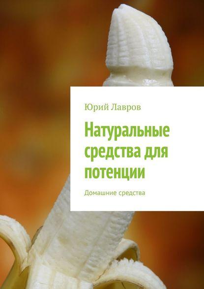 Юрий Лавров Натуральные средства для потенции. Домашние средства