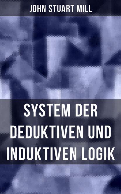 Джон Стюарт Милль John Stuart Mill: System der deduktiven und induktiven Logik джон стюарт милль john stuart mill ultimate collection works on philosophy politics