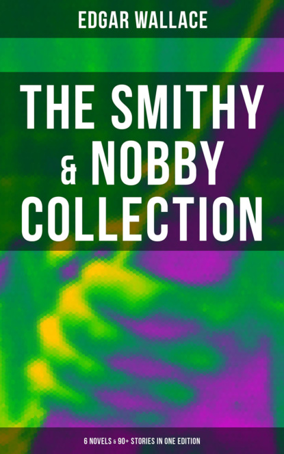 Edgar Wallace THE SMITHY & NOBBY COLLECTION: 6 Novels & 90+ Stories in One Edition недорого