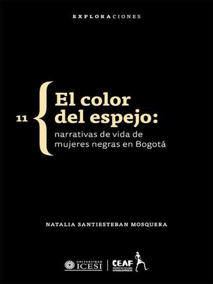 Natalia Santiesteban Mosquera El color del espejo: narrativas de vida de mujeres negras en Bogotá martha soto el renacimiento de natalia ponce de león