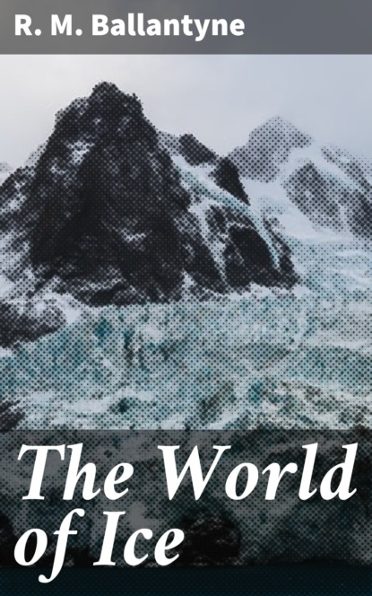 R. M. Ballantyne The World of Ice r m ballantyne the wars in wilderness action