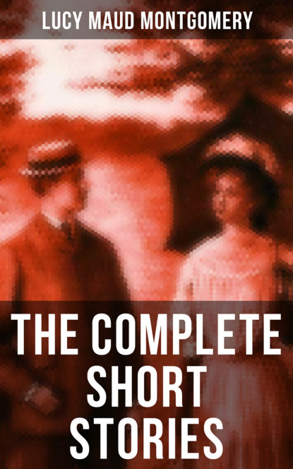 Люси Мод Монтгомери The Complete Short Stories of Lucy Maud Montgomery lucy maud montgomery anne s house of dreams