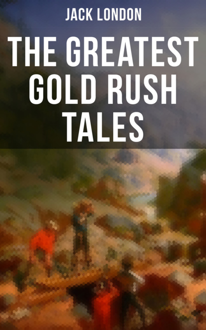 Джек Лондон The Greatest Gold Rush Tales what was the gold rush