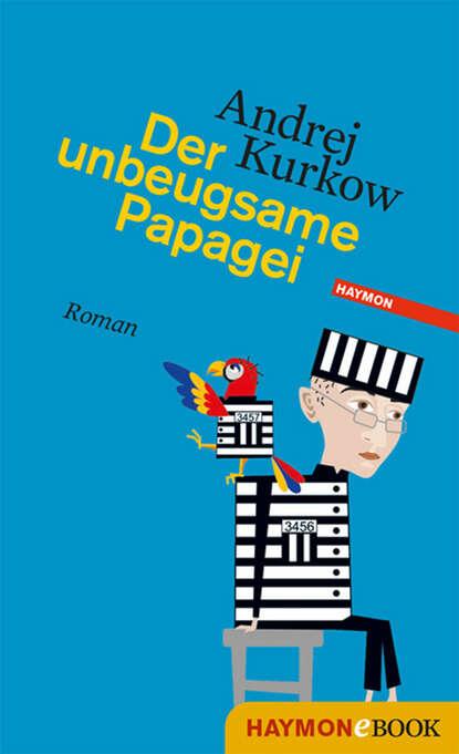 Andrej Kurkow Der unbeugsame Papagei andrej kurkow die welt des herrn bickford