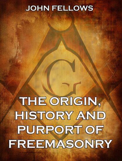John Fellows The Origin, History & Purport of Freemasonry fox thomas lewis freemasonry an account of the early history of freemasonry in england
