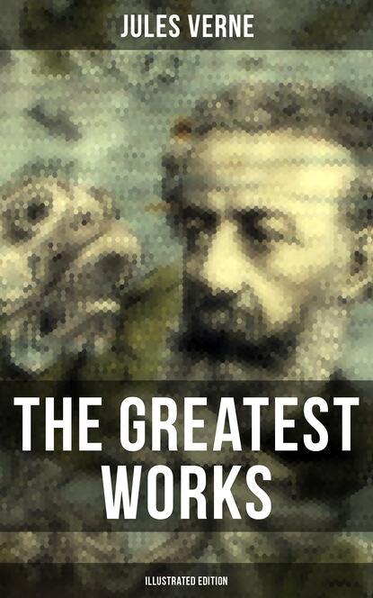 Жюль Верн The Greatest Works of Jules Verne (Illustrated Edition) недорого