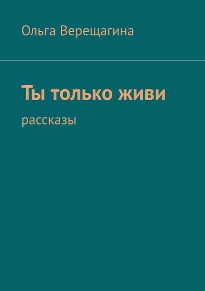Ольга Верещагина Ты толькоживи. Рассказы
