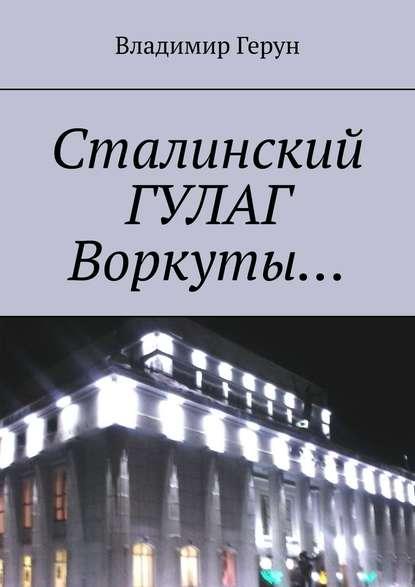 Сталинский ГУЛАГ Воркуты…
